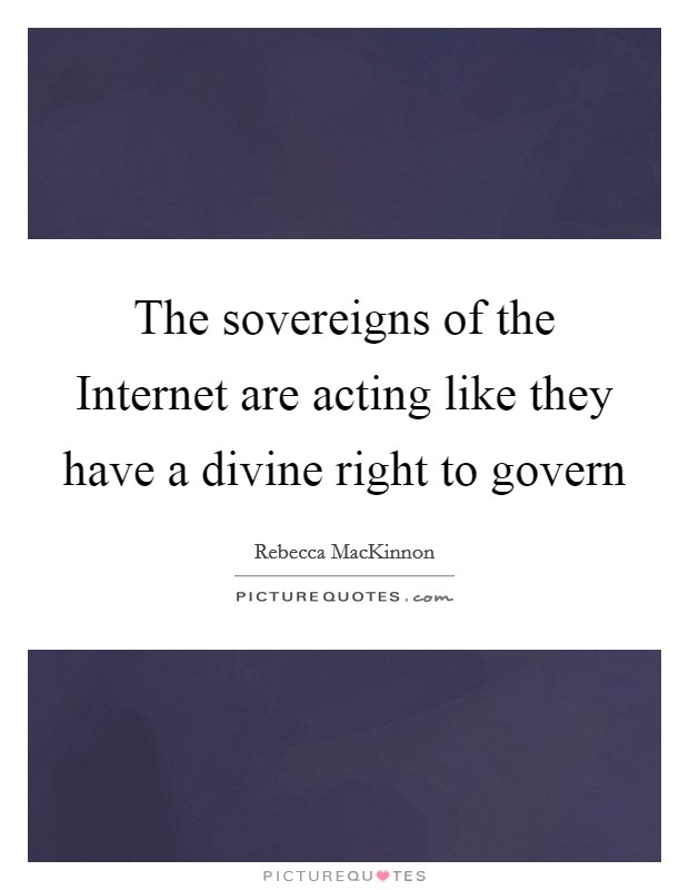 The sovereigns of the Internet are acting like they have a divine right to govern Picture Quote #1