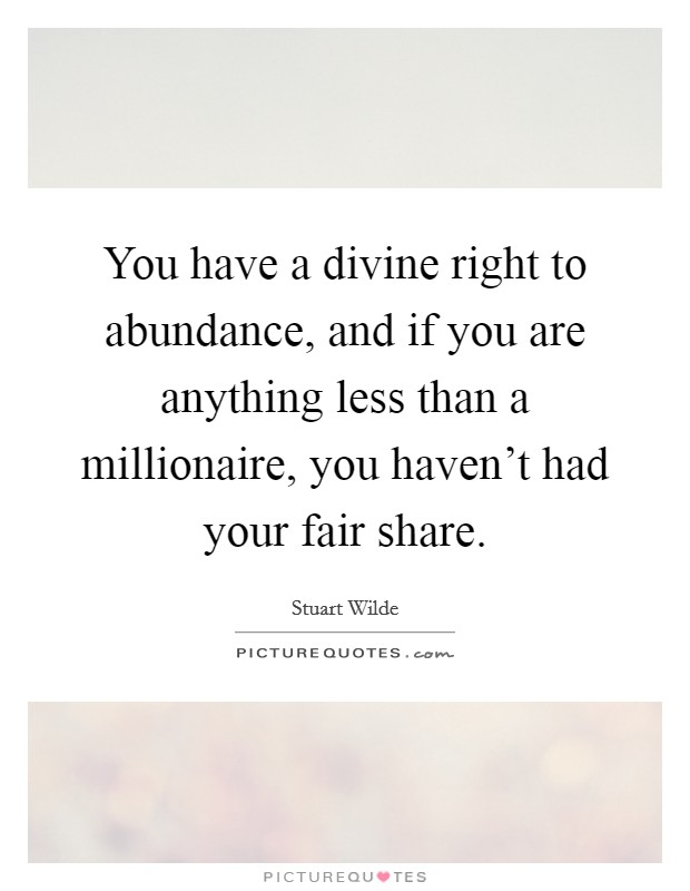 You have a divine right to abundance, and if you are anything less than a millionaire, you haven't had your fair share Picture Quote #1