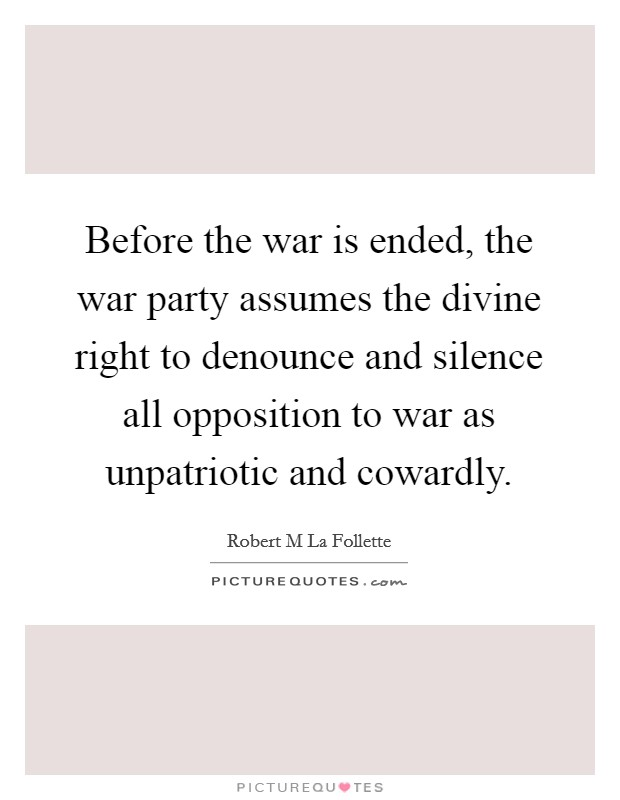 Before the war is ended, the war party assumes the divine right to denounce and silence all opposition to war as unpatriotic and cowardly Picture Quote #1