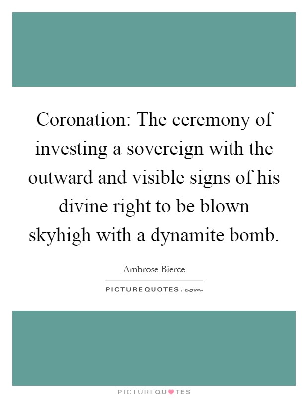 Coronation: The ceremony of investing a sovereign with the outward and visible signs of his divine right to be blown skyhigh with a dynamite bomb Picture Quote #1