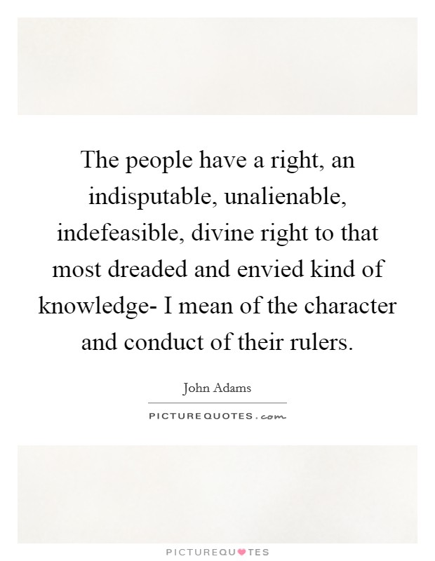 The people have a right, an indisputable, unalienable, indefeasible, divine right to that most dreaded and envied kind of knowledge- I mean of the character and conduct of their rulers Picture Quote #1