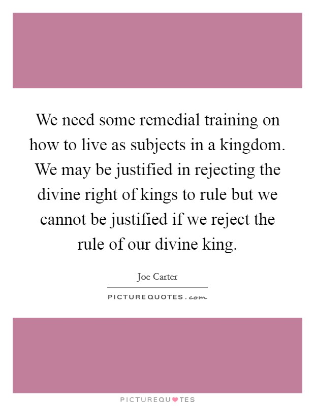 We need some remedial training on how to live as subjects in a kingdom. We may be justified in rejecting the divine right of kings to rule but we cannot be justified if we reject the rule of our divine king Picture Quote #1