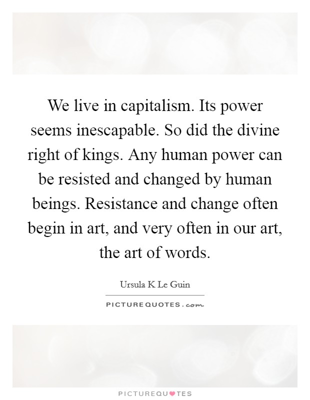 We live in capitalism. Its power seems inescapable. So did the divine right of kings. Any human power can be resisted and changed by human beings. Resistance and change often begin in art, and very often in our art, the art of words Picture Quote #1