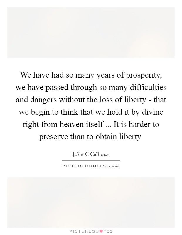We have had so many years of prosperity, we have passed through so many difficulties and dangers without the loss of liberty - that we begin to think that we hold it by divine right from heaven itself ... It is harder to preserve than to obtain liberty Picture Quote #1