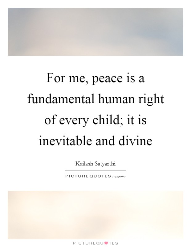 For me, peace is a fundamental human right of every child; it is inevitable and divine Picture Quote #1