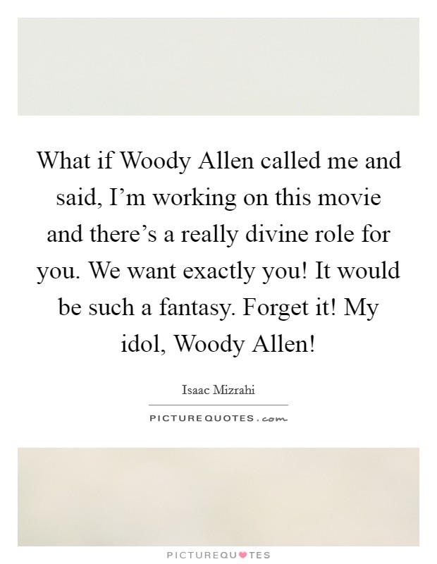 What if Woody Allen called me and said, I'm working on this movie and there's a really divine role for you. We want exactly you! It would be such a fantasy. Forget it! My idol, Woody Allen! Picture Quote #1