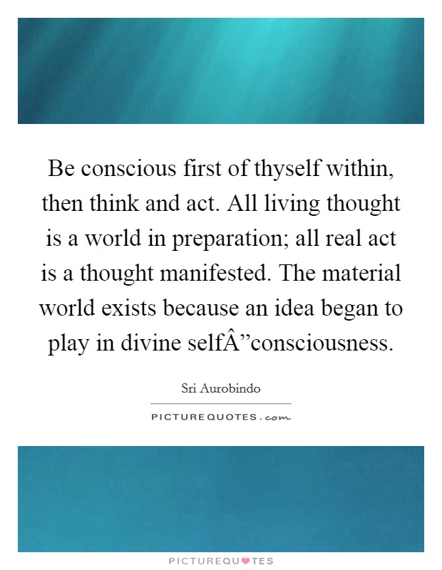 "Be conscious first of thyself within, then think and act. All living thought is a world in preparation; all real act is a thought manifested. The material world exists because an idea began to play in divine self""consciousness Picture Quote #1"