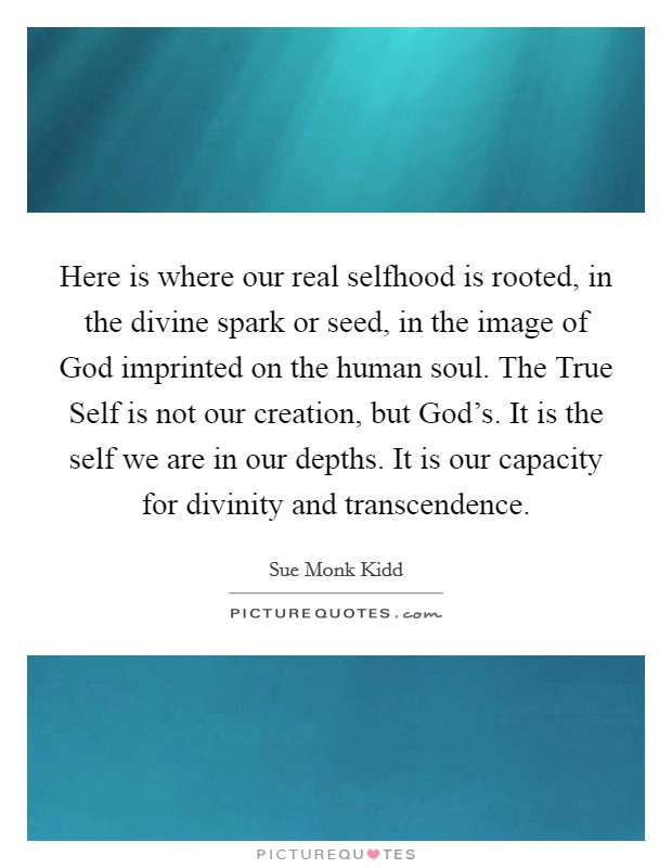 Here is where our real selfhood is rooted, in the divine spark or seed, in the image of God imprinted on the human soul. The True Self is not our creation, but God's. It is the self we are in our depths. It is our capacity for divinity and transcendence Picture Quote #1