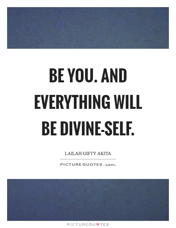 Be you. And everything will be divine-self Picture Quote #1