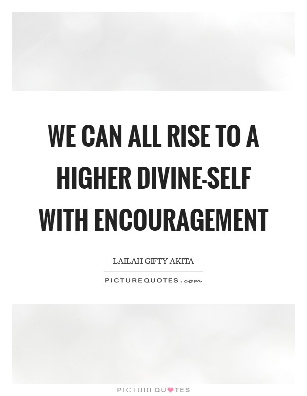 We can all rise to a higher divine-self with encouragement Picture Quote #1