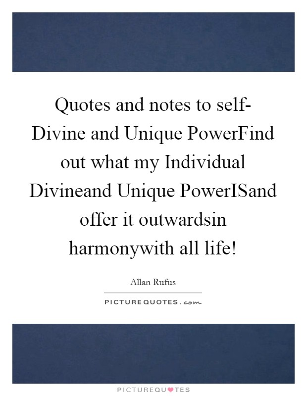 Quotes and notes to self- Divine and Unique PowerFind out what my Individual Divineand Unique PowerISand offer it outwardsin harmonywith all life! Picture Quote #1
