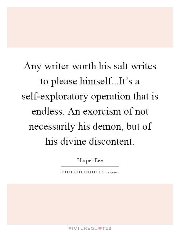 Any writer worth his salt writes to please himself...It's a self-exploratory operation that is endless. An exorcism of not necessarily his demon, but of his divine discontent Picture Quote #1