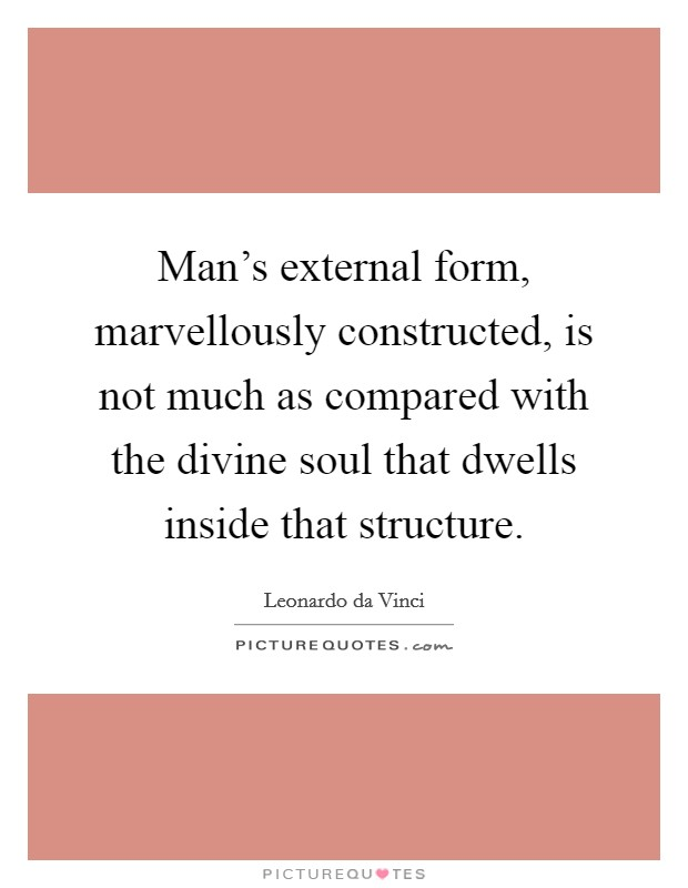 Man's external form, marvellously constructed, is not much as compared with the divine soul that dwells inside that structure Picture Quote #1