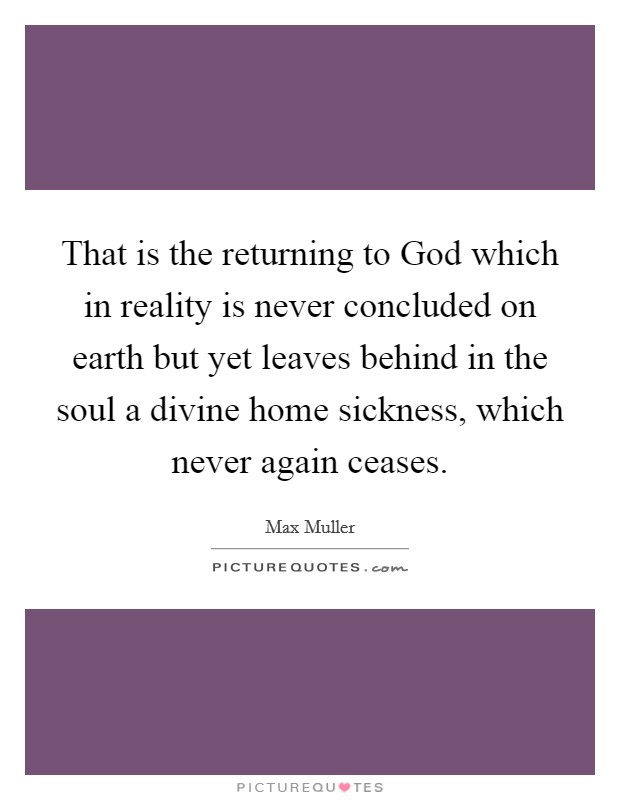 That is the returning to God which in reality is never concluded on earth but yet leaves behind in the soul a divine home sickness, which never again ceases. Picture Quote #1