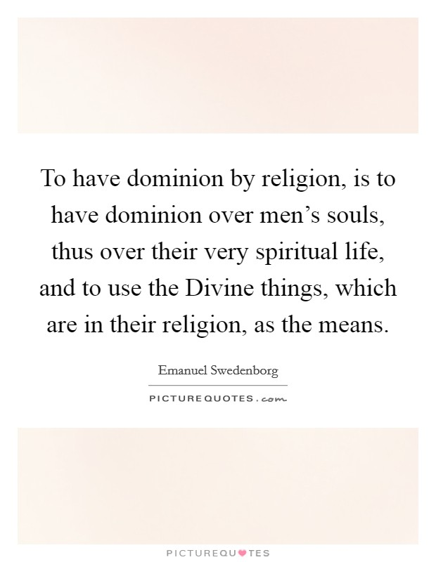 To have dominion by religion, is to have dominion over men's souls, thus over their very spiritual life, and to use the Divine things, which are in their religion, as the means Picture Quote #1