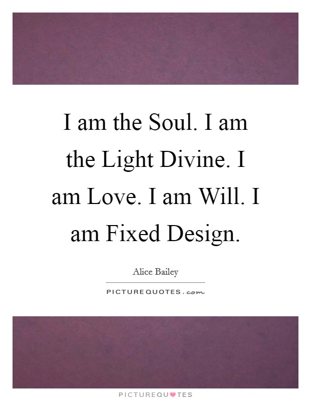 I am the Soul. I am the Light Divine. I am Love. I am Will. I am Fixed Design Picture Quote #1