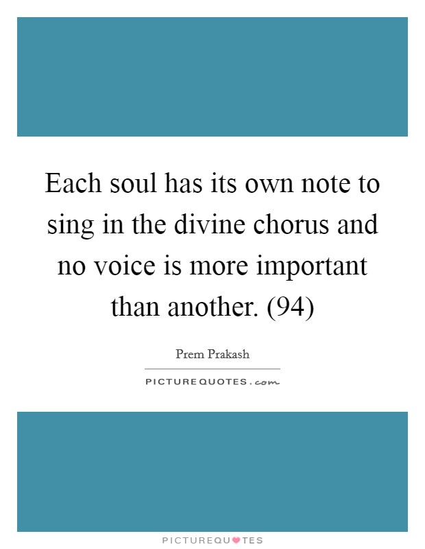 Each soul has its own note to sing in the divine chorus and no voice is more important than another. (94) Picture Quote #1