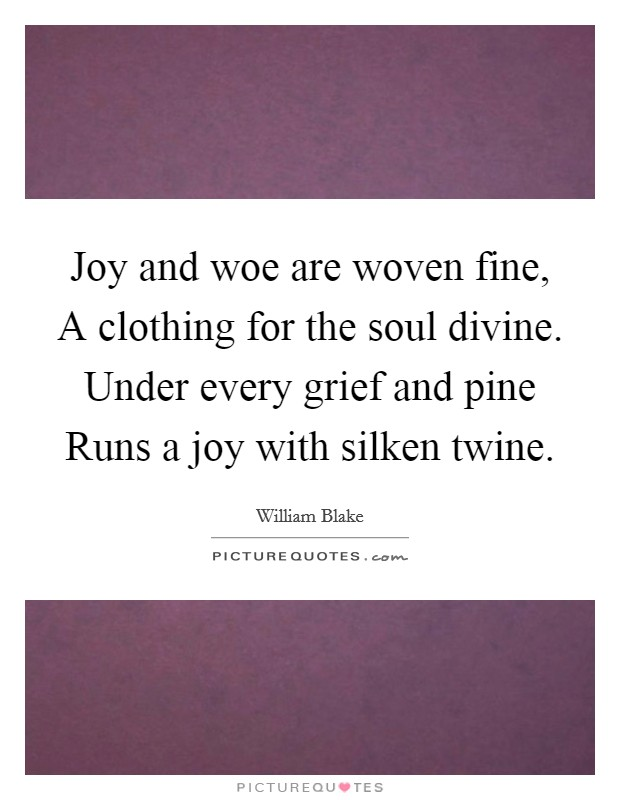 Joy and woe are woven fine, A clothing for the soul divine. Under every grief and pine Runs a joy with silken twine Picture Quote #1