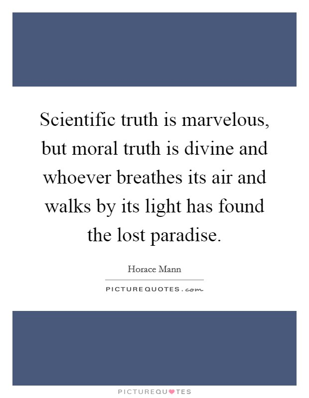 Scientific truth is marvelous, but moral truth is divine and whoever breathes its air and walks by its light has found the lost paradise Picture Quote #1