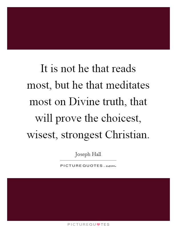 It is not he that reads most, but he that meditates most on Divine truth, that will prove the choicest, wisest, strongest Christian Picture Quote #1