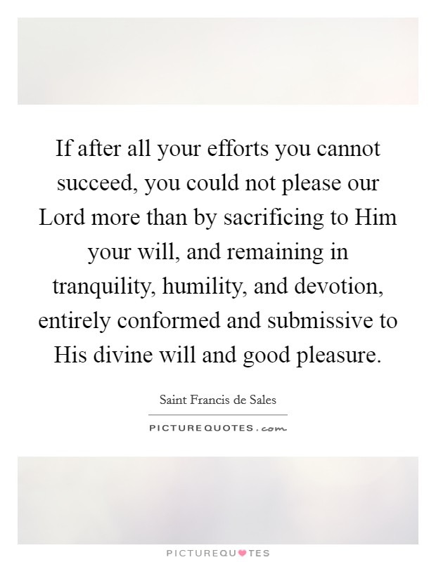 If after all your efforts you cannot succeed, you could not please our Lord more than by sacrificing to Him your will, and remaining in tranquility, humility, and devotion, entirely conformed and submissive to His divine will and good pleasure Picture Quote #1