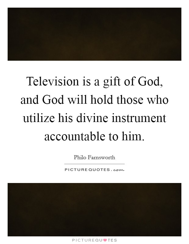 Television is a gift of God, and God will hold those who utilize his divine instrument accountable to him Picture Quote #1