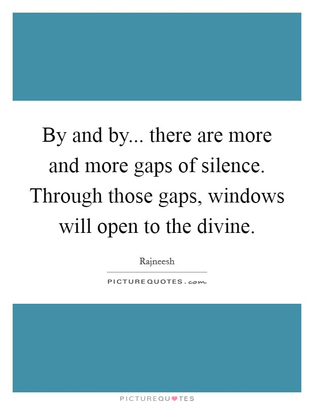 By and by... there are more and more gaps of silence. Through those gaps, windows will open to the divine Picture Quote #1