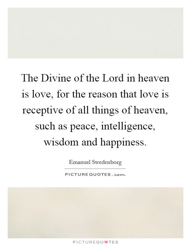 The Divine of the Lord in heaven is love, for the reason that love is receptive of all things of heaven, such as peace, intelligence, wisdom and happiness Picture Quote #1