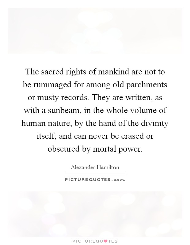 The sacred rights of mankind are not to be rummaged for among old parchments or musty records. They are written, as with a sunbeam, in the whole volume of human nature, by the hand of the divinity itself; and can never be erased or obscured by mortal power Picture Quote #1