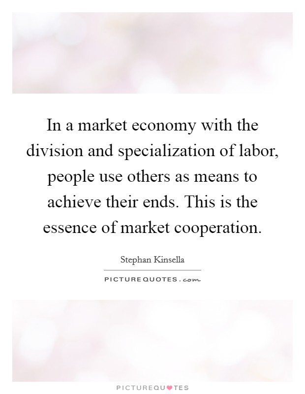 In a market economy with the division and specialization of labor, people use others as means to achieve their ends. This is the essence of market cooperation Picture Quote #1