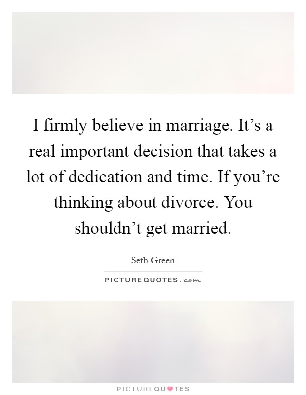 I firmly believe in marriage. It's a real important decision that takes a lot of dedication and time. If you're thinking about divorce. You shouldn't get married Picture Quote #1