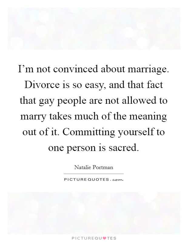 I'm not convinced about marriage. Divorce is so easy, and that fact that gay people are not allowed to marry takes much of the meaning out of it. Committing yourself to one person is sacred Picture Quote #1