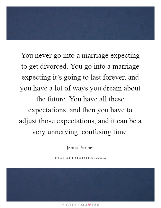 You never go into a marriage expecting to get divorced. You go into a marriage expecting it's going to last forever, and you have a lot of ways you dream about the future. You have all these expectations, and then you have to adjust those expectations, and it can be a very unnerving, confusing time Picture Quote #1