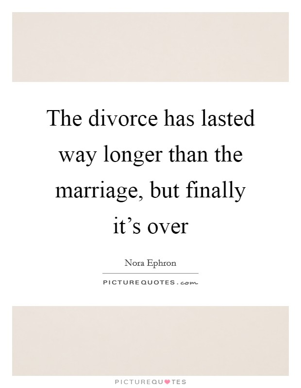 The divorce has lasted way longer than the marriage, but finally it's over Picture Quote #1