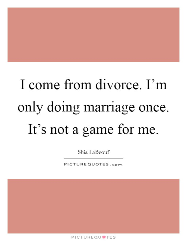 I come from divorce. I'm only doing marriage once. It's not a game for me Picture Quote #1