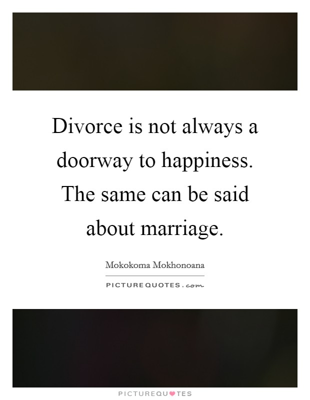 Divorce is not always a doorway to happiness. The same can be said about marriage Picture Quote #1