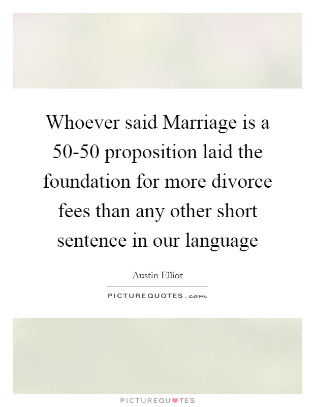 Whoever said Marriage is a 50-50 proposition laid the foundation for more divorce fees than any other short sentence in our language Picture Quote #1