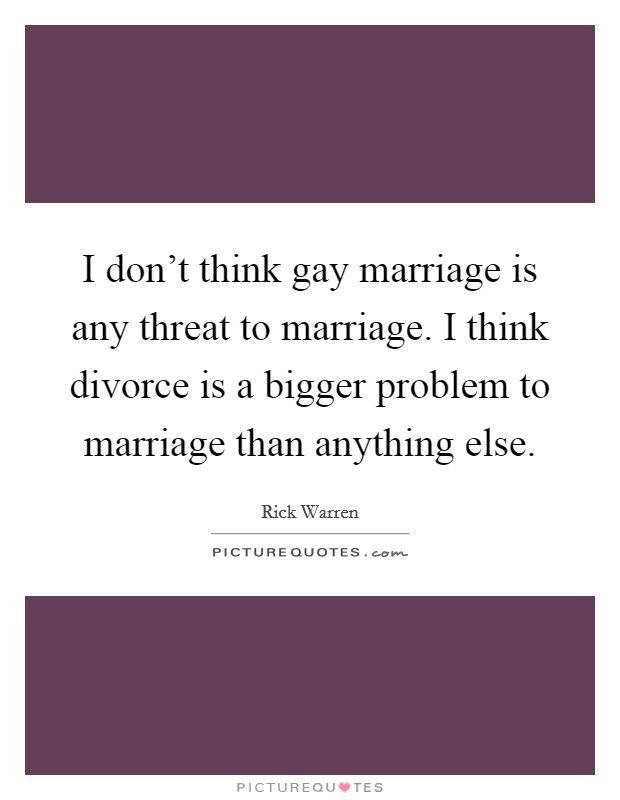 I don't think gay marriage is any threat to marriage. I think divorce is a bigger problem to marriage than anything else Picture Quote #1