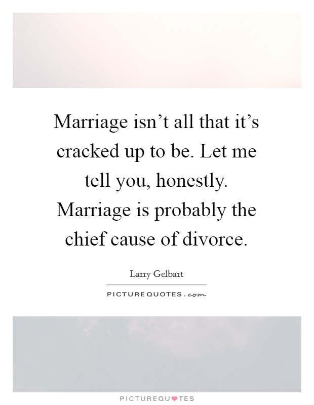 Marriage isn't all that it's cracked up to be. Let me tell you, honestly. Marriage is probably the chief cause of divorce Picture Quote #1