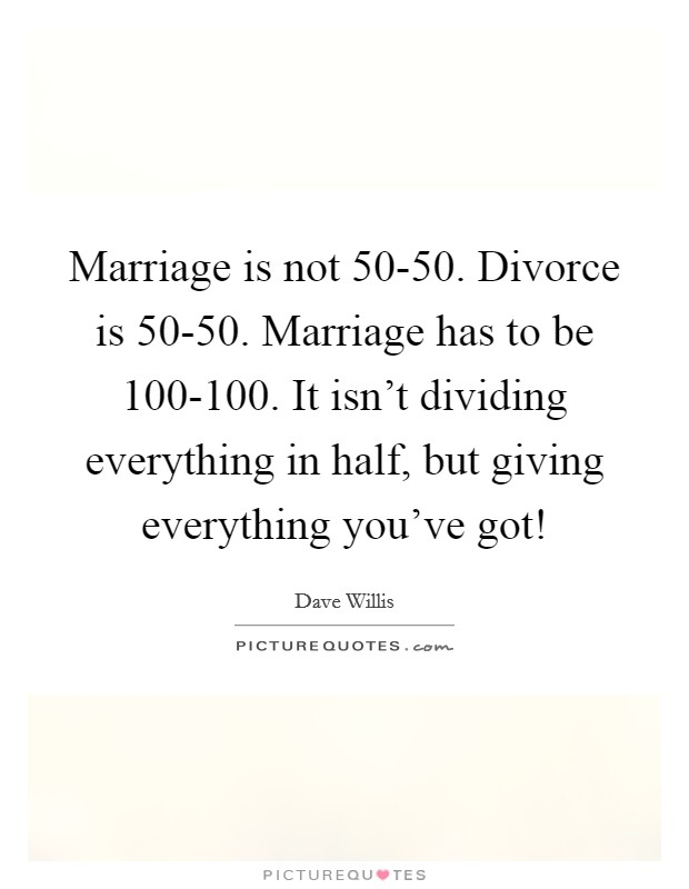 Marriage is not 50-50. Divorce is 50-50. Marriage has to be 100-100. It isn't dividing everything in half, but giving everything you've got! Picture Quote #1
