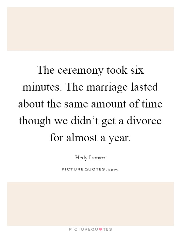 The ceremony took six minutes. The marriage lasted about the same amount of time though we didn't get a divorce for almost a year Picture Quote #1