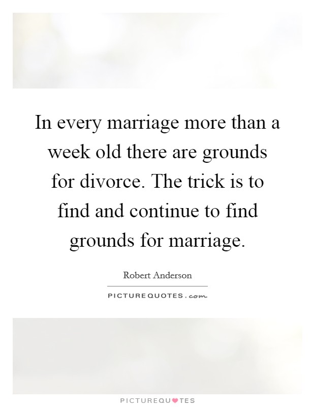 In every marriage more than a week old there are grounds for divorce. The trick is to find and continue to find grounds for marriage Picture Quote #1