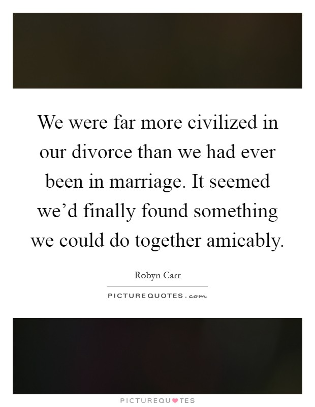 We were far more civilized in our divorce than we had ever been in marriage. It seemed we'd finally found something we could do together amicably Picture Quote #1
