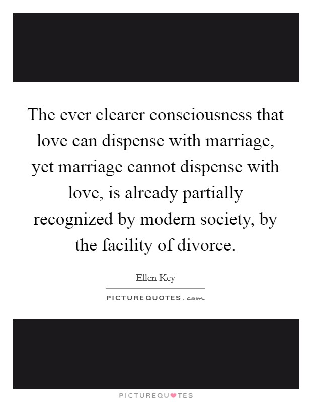The ever clearer consciousness that love can dispense with marriage, yet marriage cannot dispense with love, is already partially recognized by modern society, by the facility of divorce. Picture Quote #1