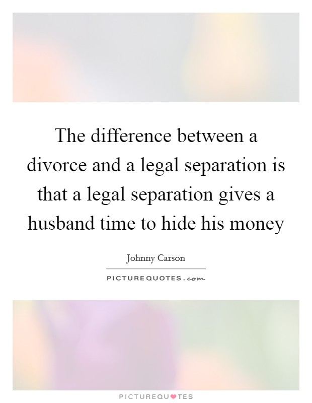The difference between a divorce and a legal separation is that a legal separation gives a husband time to hide his money Picture Quote #1