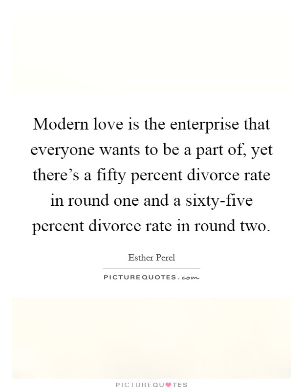 Modern love is the enterprise that everyone wants to be a part of, yet there's a fifty percent divorce rate in round one and a sixty-five percent divorce rate in round two Picture Quote #1