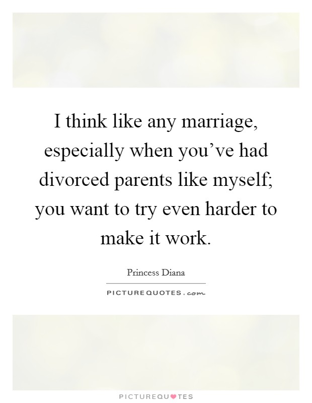 I think like any marriage, especially when you've had divorced parents like myself; you want to try even harder to make it work Picture Quote #1