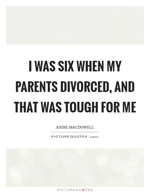 I was six when my parents divorced, and that was tough for me Picture Quote #1