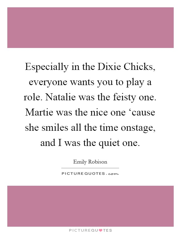 Especially in the Dixie Chicks, everyone wants you to play a role. Natalie was the feisty one. Martie was the nice one 'cause she smiles all the time onstage, and I was the quiet one. Picture Quote #1