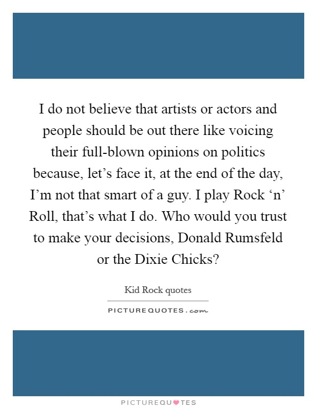 I do not believe that artists or actors and people should be out there like voicing their full-blown opinions on politics because, let's face it, at the end of the day, I'm not that smart of a guy. I play Rock 'n' Roll, that's what I do. Who would you trust to make your decisions, Donald Rumsfeld or the Dixie Chicks? Picture Quote #1